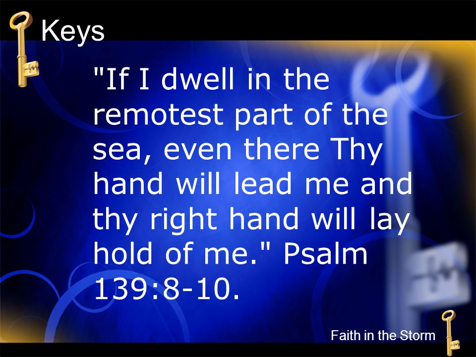 Keys If I dwell in the remotest part of the sea, even there Thy hand will lead me and thy right hand will lay hold of me. Psalm 139:8-10.