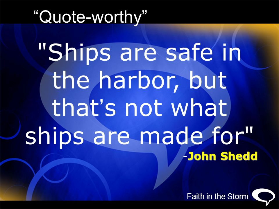 Ships are safe in the harbor, but that's not what ships are made for
