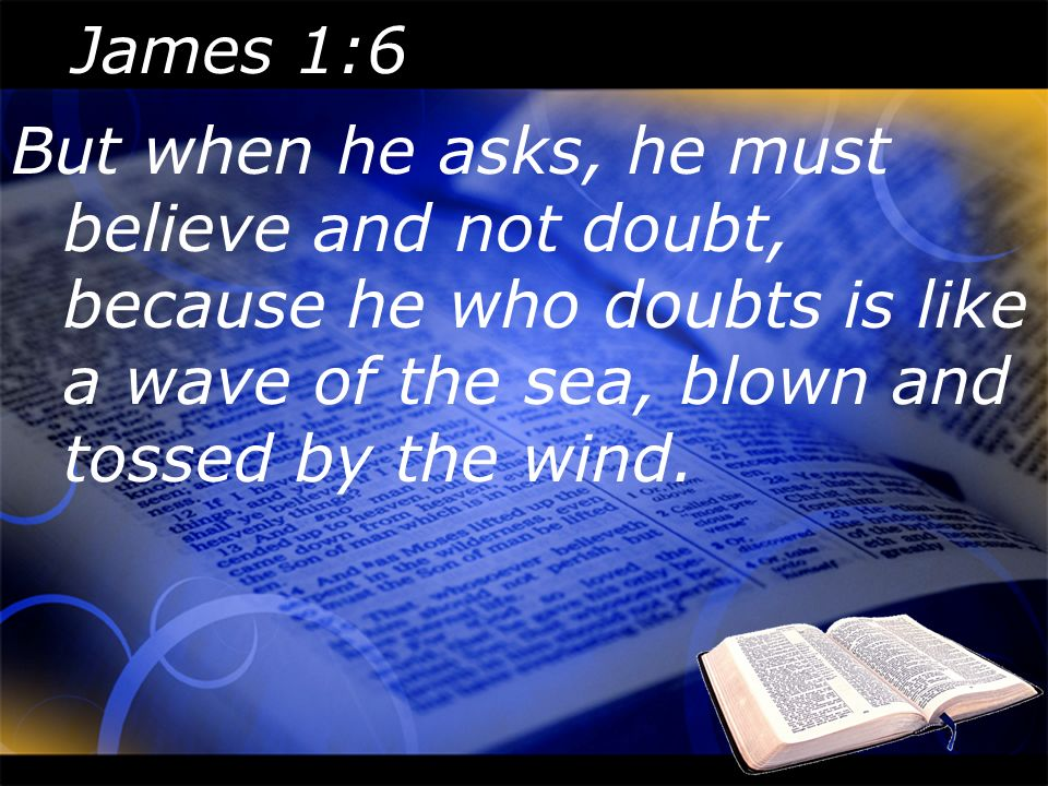 James 1:6 But when he asks, he must believe and not doubt, because he who doubts is like a wave of the sea, blown and tossed by the wind.