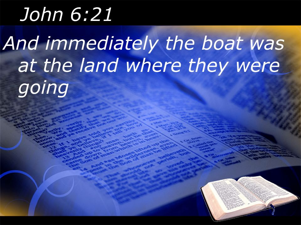 John 6:21 And immediately the boat was at the land where they were going