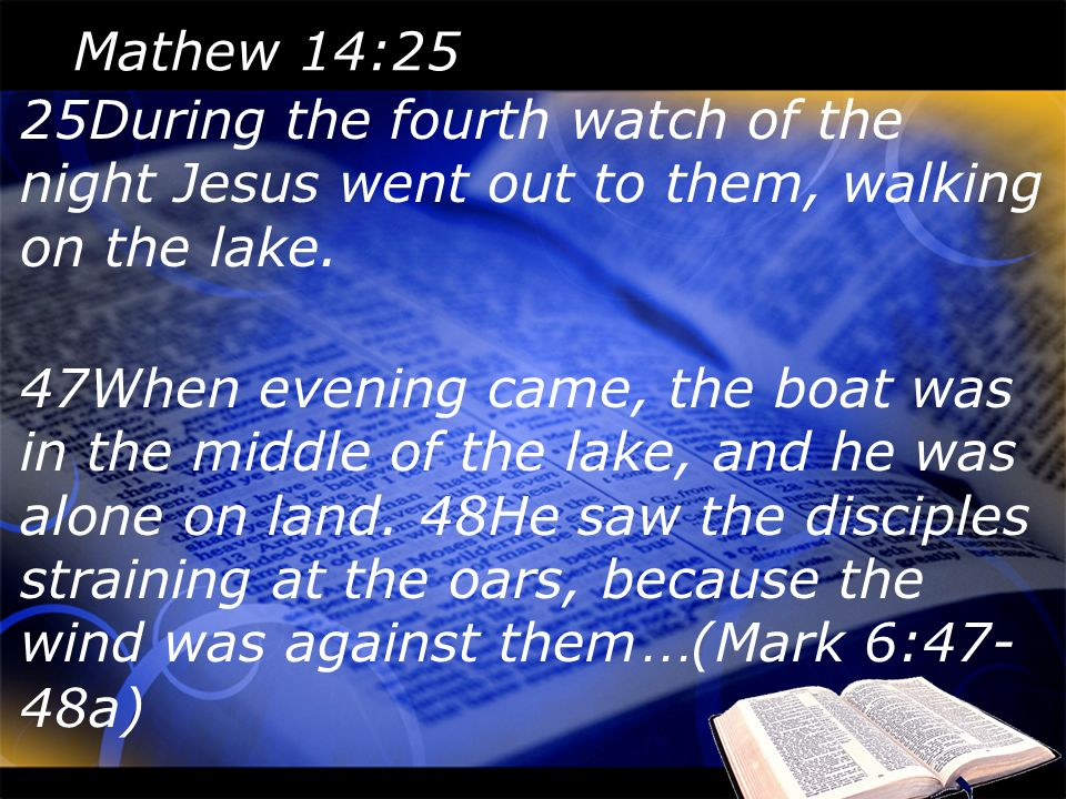 Mathew 14:25 25During the fourth watch of the night Jesus went out to them, walking on the lake.