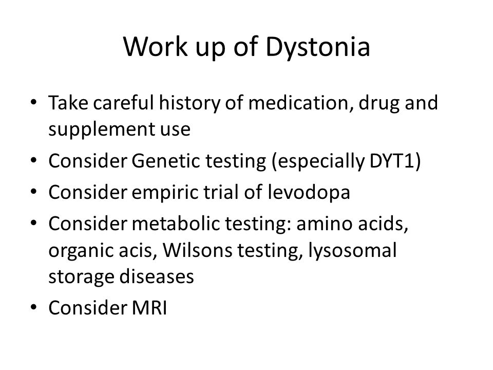 Work up of Dystonia Take careful history of medication, drug and supplement use. Consider Genetic testing (especially DYT1)