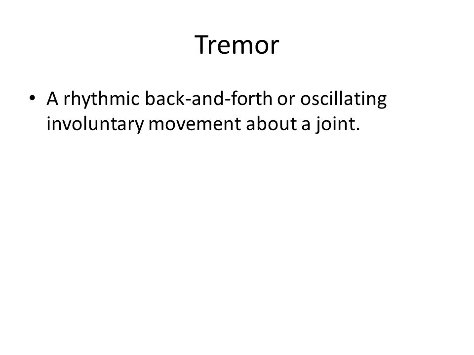 Tremor A rhythmic back-and-forth or oscillating involuntary movement about a joint.