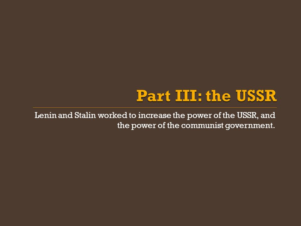 Part III: the USSR Lenin and Stalin worked to increase the power of the USSR, and the power of the communist government.
