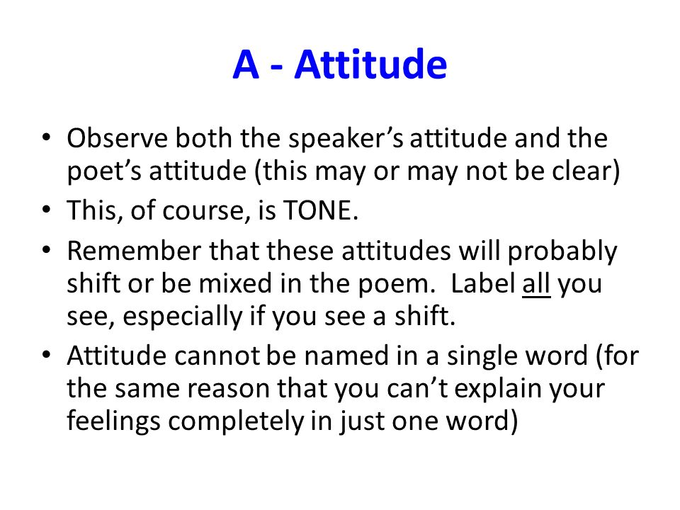 A - Attitude Observe both the speaker's attitude and the poet's attitude (this may or may not be clear)