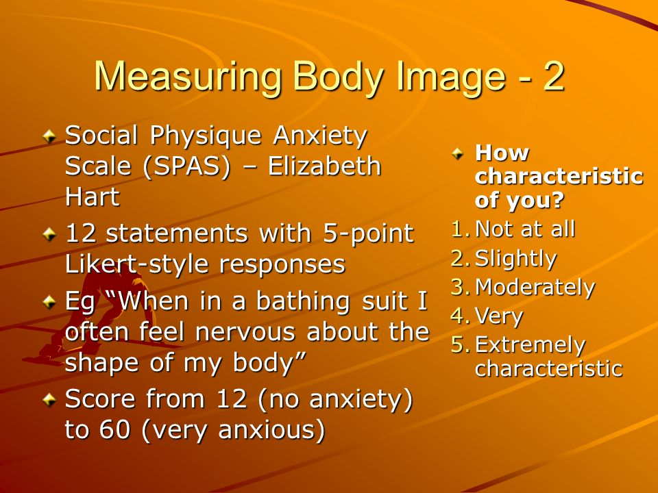 Measuring Body Image - 2 Social Physique Anxiety Scale (SPAS) – Elizabeth Hart. 12 statements with 5-point Likert-style responses.