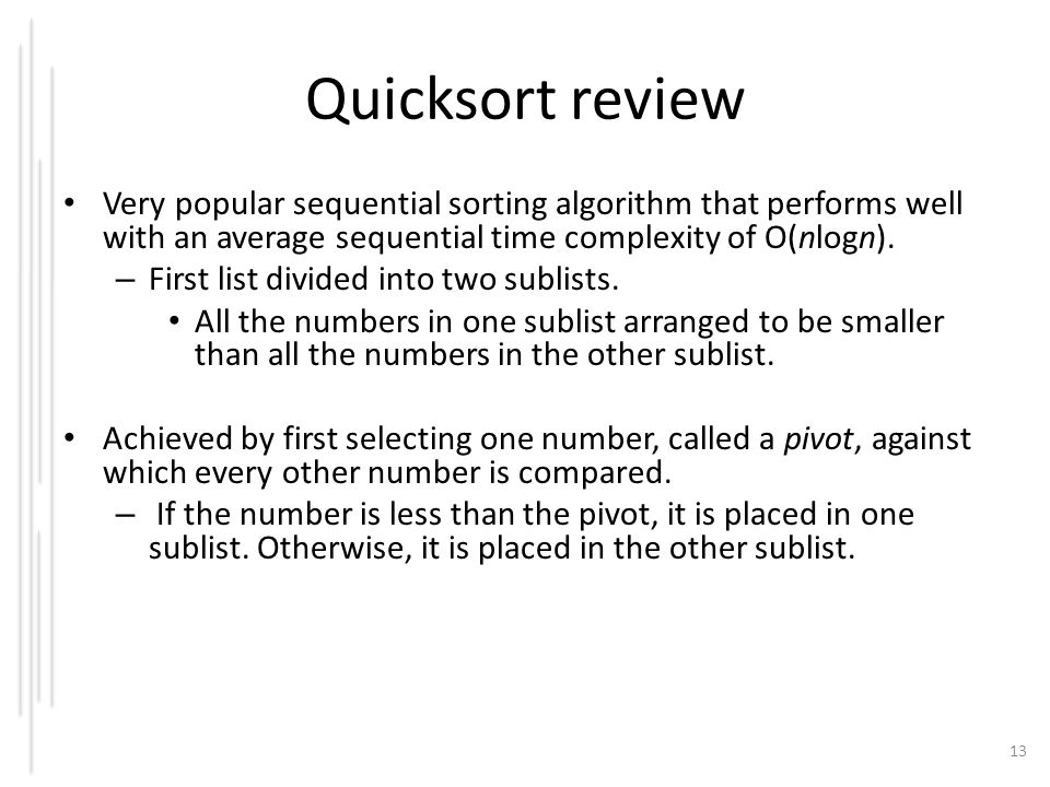 Quicksort review Very popular sequential sorting algorithm that performs well with an average sequential time complexity of O(nlogn).