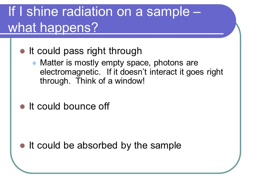 If I shine radiation on a sample – what happens