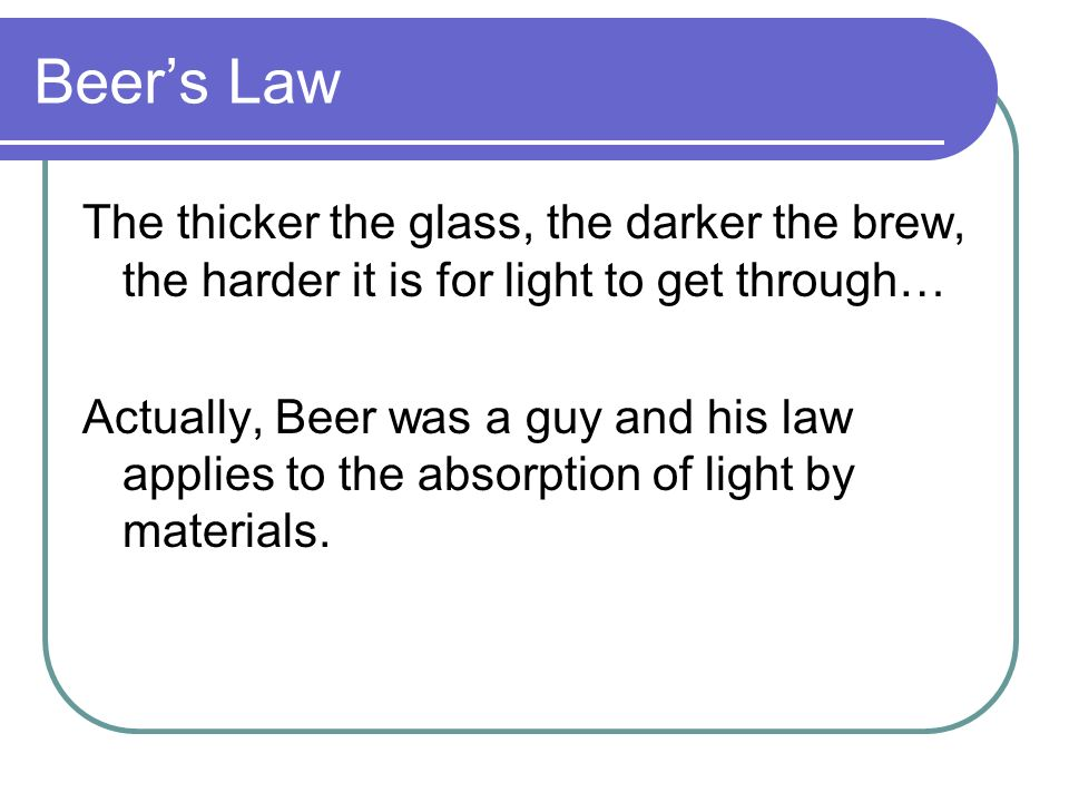 Beer's Law The thicker the glass, the darker the brew, the harder it is for light to get through…
