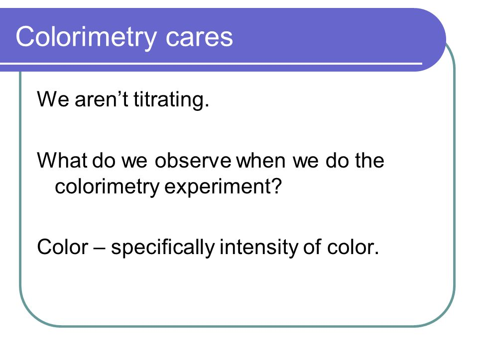 Colorimetry cares We aren't titrating.
