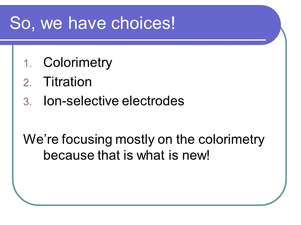 So, we have choices! Colorimetry Titration Ion-selective electrodes
