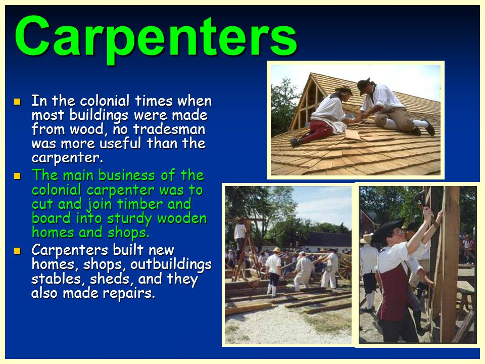 Carpenters In the colonial times when most buildings were made from wood, no tradesman was more useful than the carpenter.