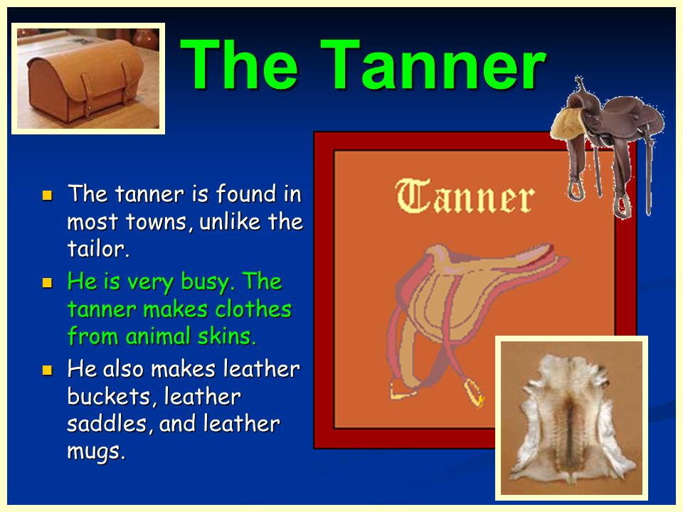 The Tanner The tanner is found in most towns, unlike the tailor.