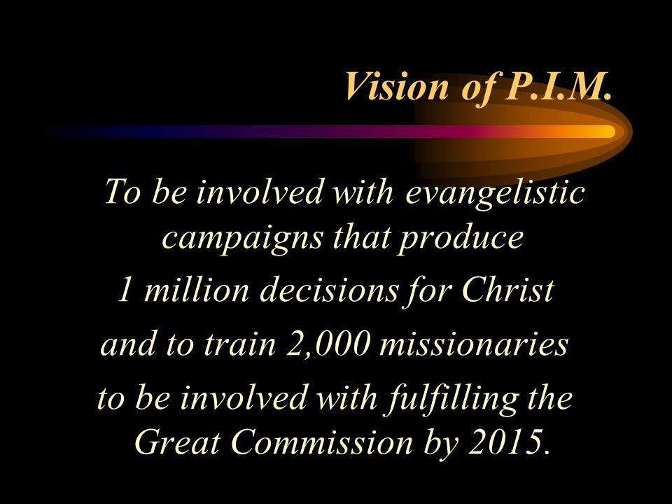 Vision of P.I.M.To be involved with evangelistic campaigns that produce. 1 million decisions for Christ.