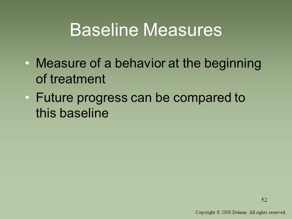 Baseline Measures Measure of a behavior at the beginning of treatment