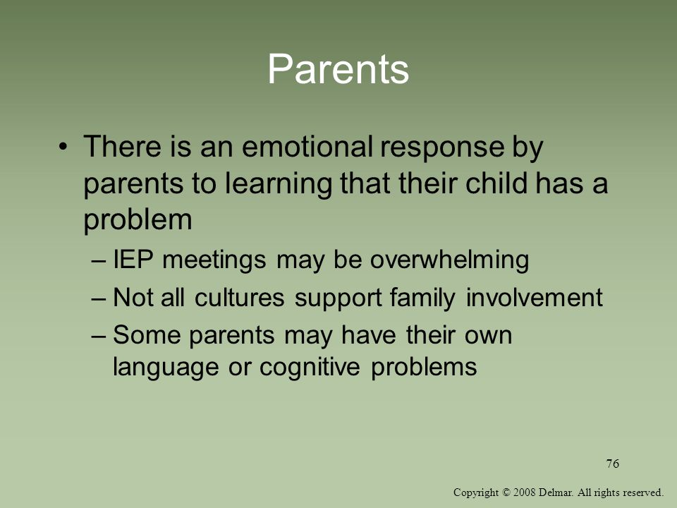 Parents There is an emotional response by parents to learning that their child has a problem. IEP meetings may be overwhelming.