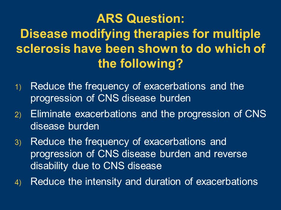 ARS Question: Disease modifying therapies for multiple sclerosis have been shown to do which of the following