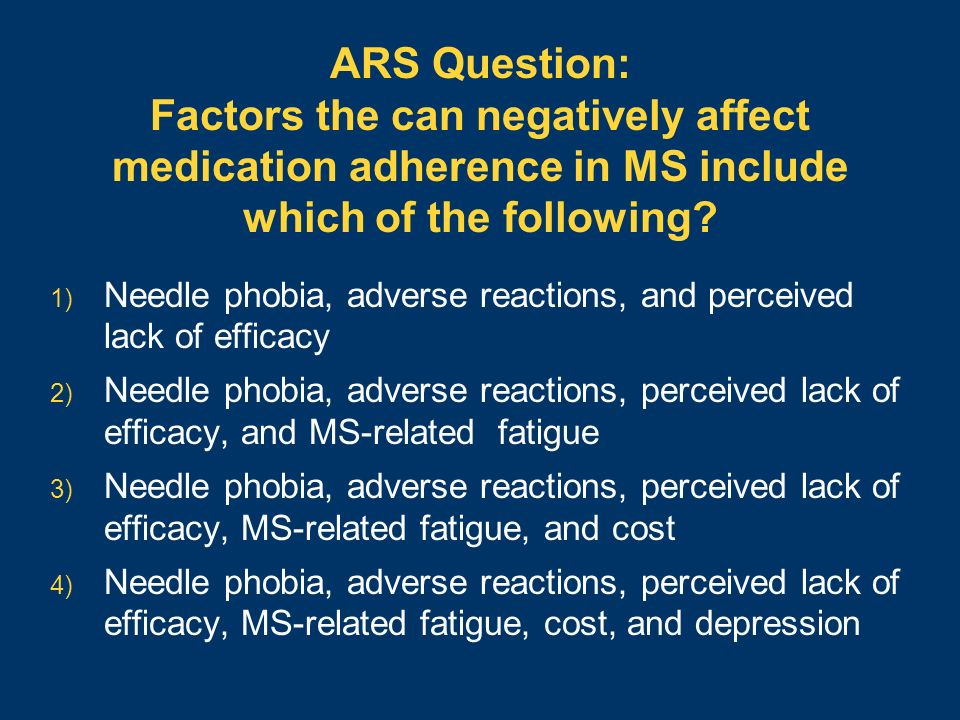 ARS Question: Factors the can negatively affect medication adherence in MS include which of the following