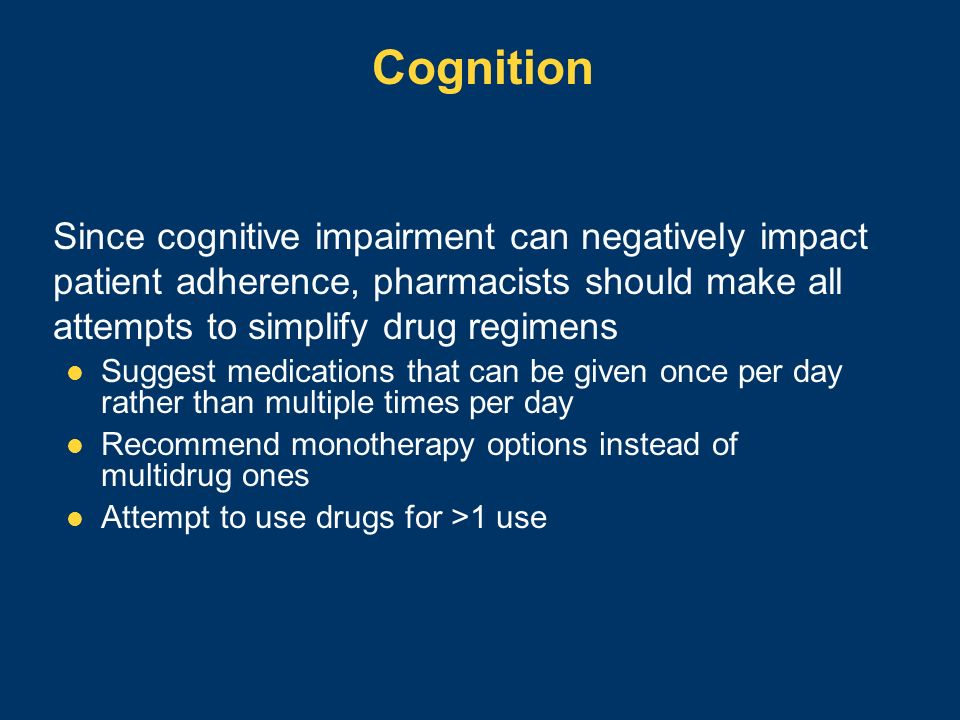 Cognition Since cognitive impairment can negatively impact patient adherence, pharmacists should make all attempts to simplify drug regimens.