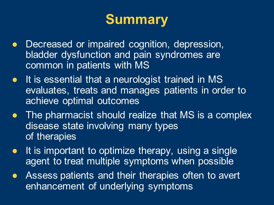 Summary Decreased or impaired cognition, depression, bladder dysfunction and pain syndromes are common in patients with MS.