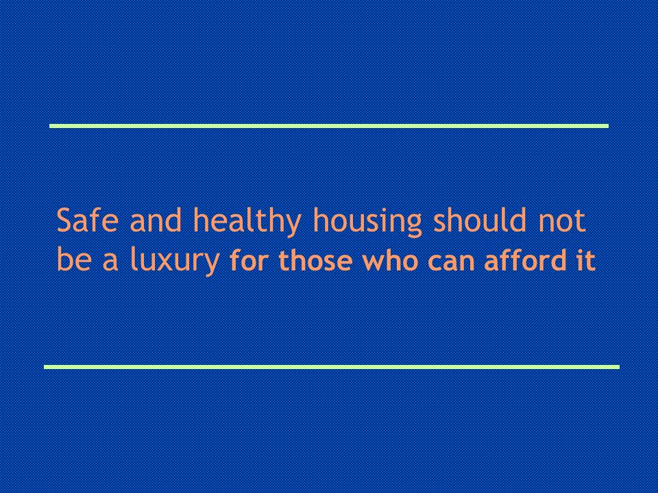 Safe and healthy housing should not be a luxury for those who can afford it