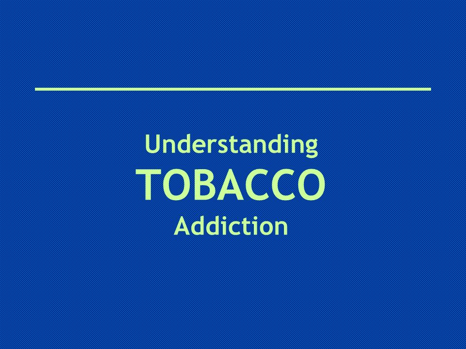 Understanding TOBACCO Addiction