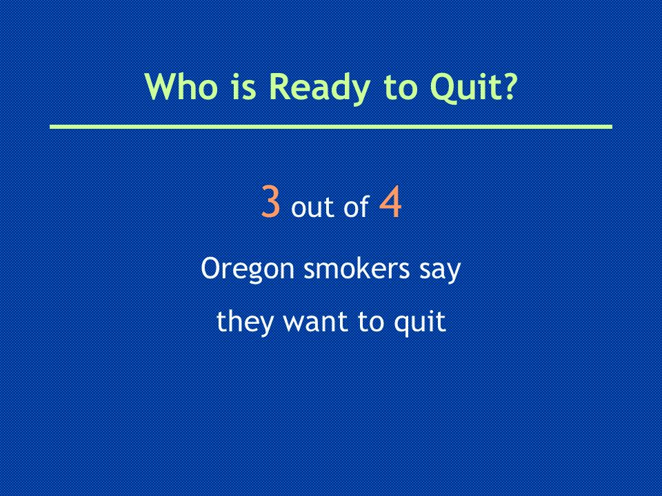 3 out of 4 Who is Ready to Quit Oregon smokers say they want to quit