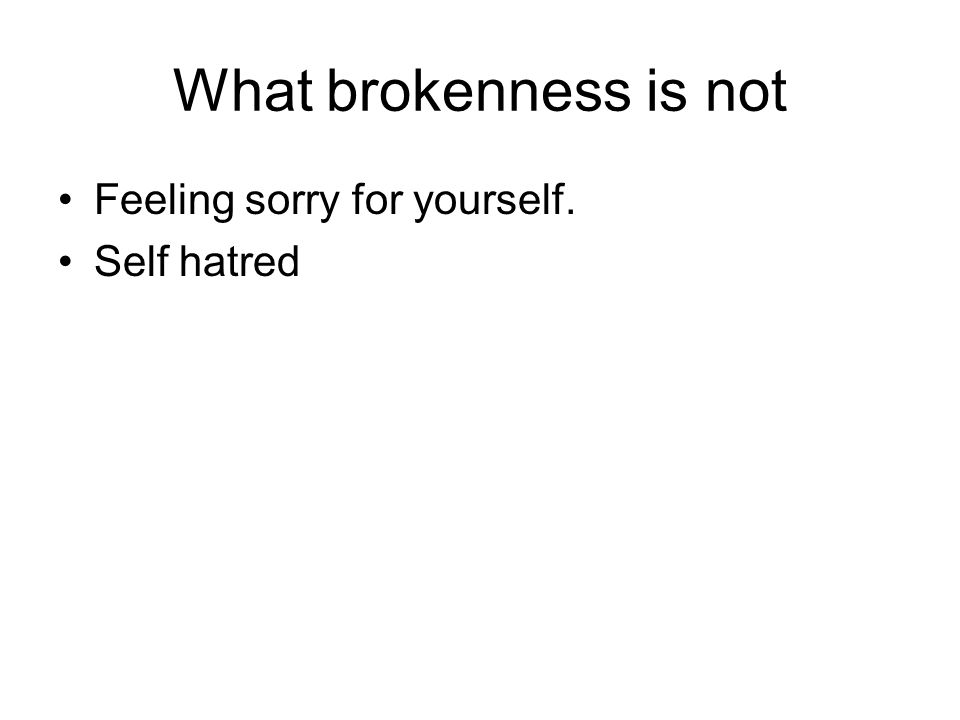 What brokenness is not Feeling sorry for yourself. Self hatred