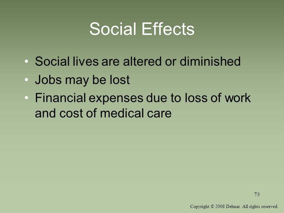Social Effects Social lives are altered or diminished Jobs may be lost