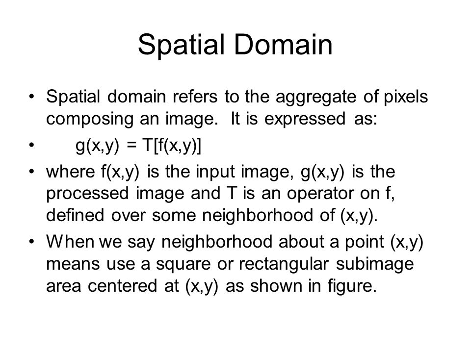 Spatial Domain Spatial domain refers to the aggregate of pixels composing an image. It is expressed as: