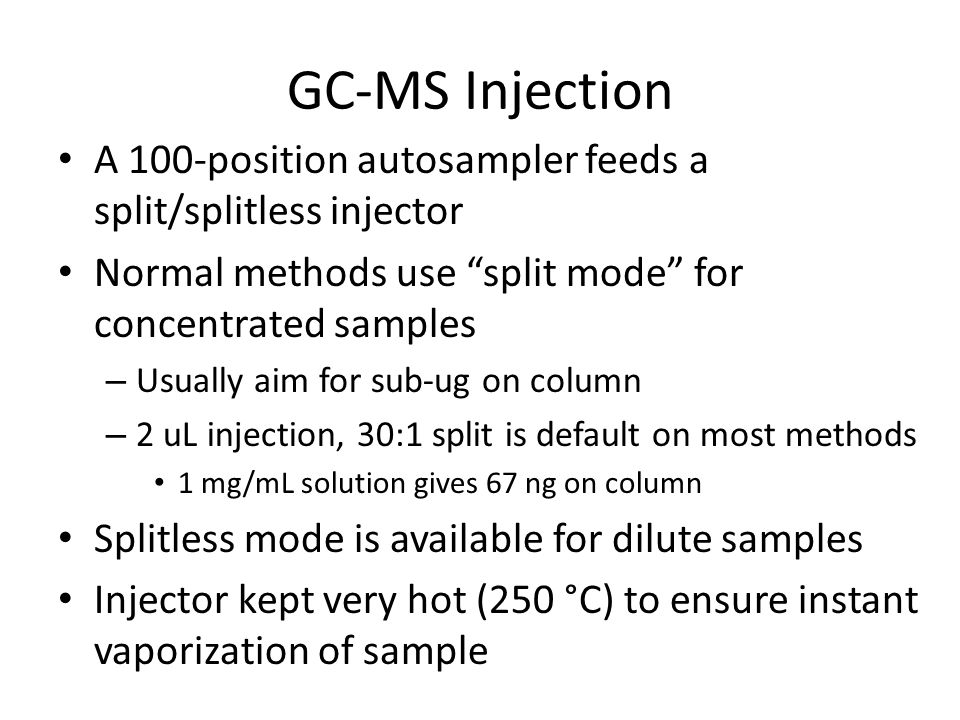 GC-MS Injection A 100-position autosampler feeds a split/splitless injector. Normal methods use split mode for concentrated samples.