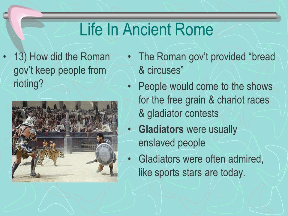 Life In Ancient Rome 13) How did the Roman gov't keep people from rioting The Roman gov't provided bread & circuses