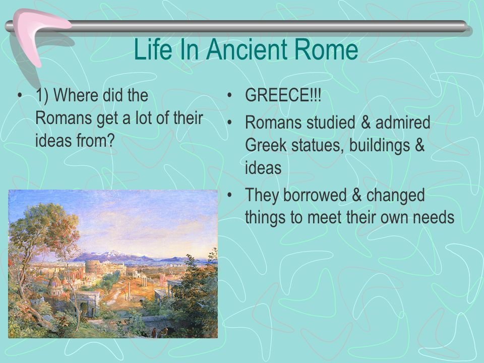 Life In Ancient Rome 1) Where did the Romans get a lot of their ideas from GREECE!!! Romans studied & admired Greek statues, buildings & ideas.