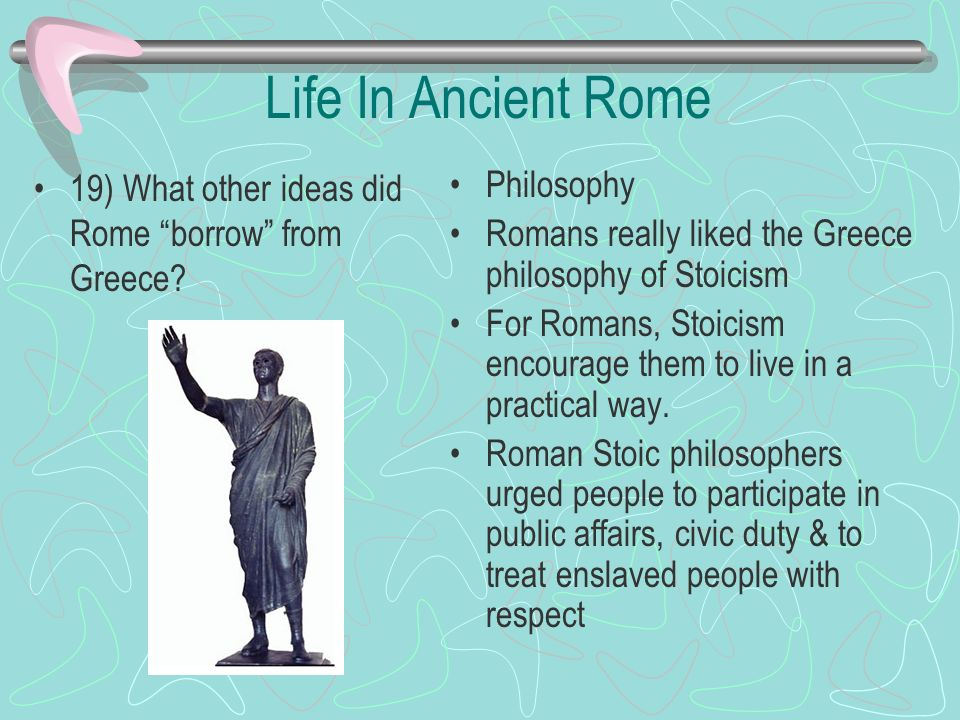 Life In Ancient Rome 19) What other ideas did Rome borrow from Greece Philosophy. Romans really liked the Greece philosophy of Stoicism.