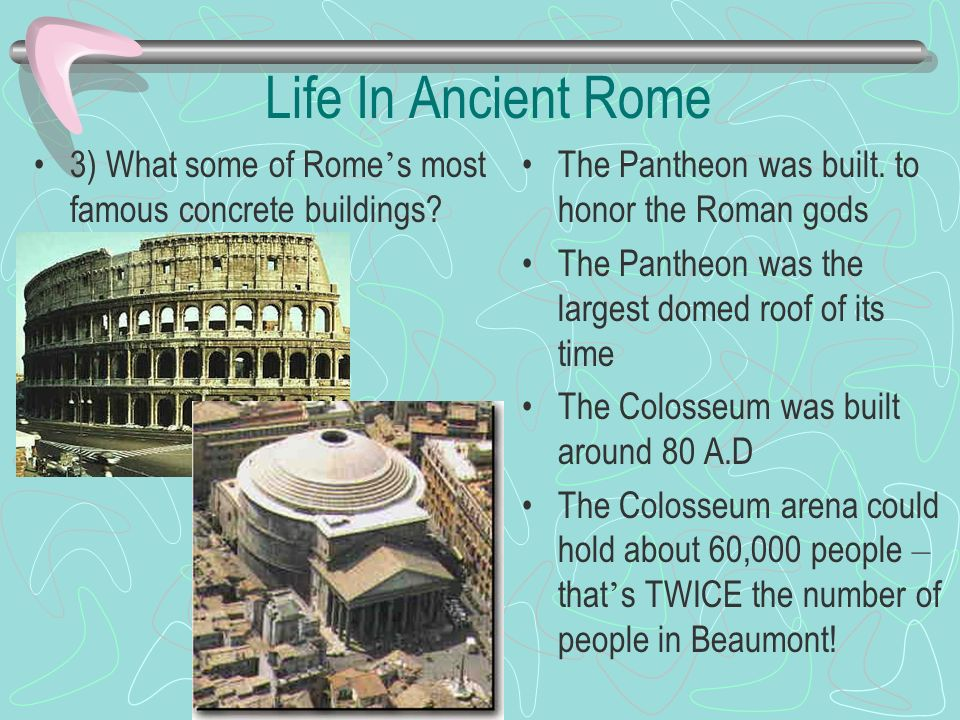 Life In Ancient Rome 3) What some of Rome's most famous concrete buildings The Pantheon was built. to honor the Roman gods.