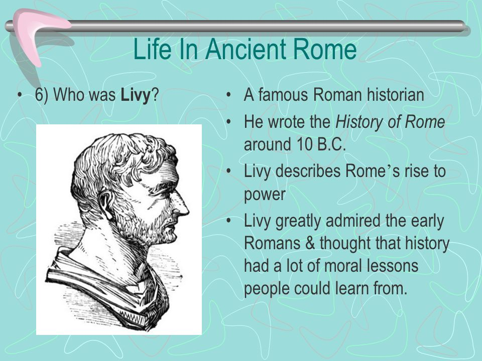 Life In Ancient Rome 6) Who was Livy A famous Roman historian