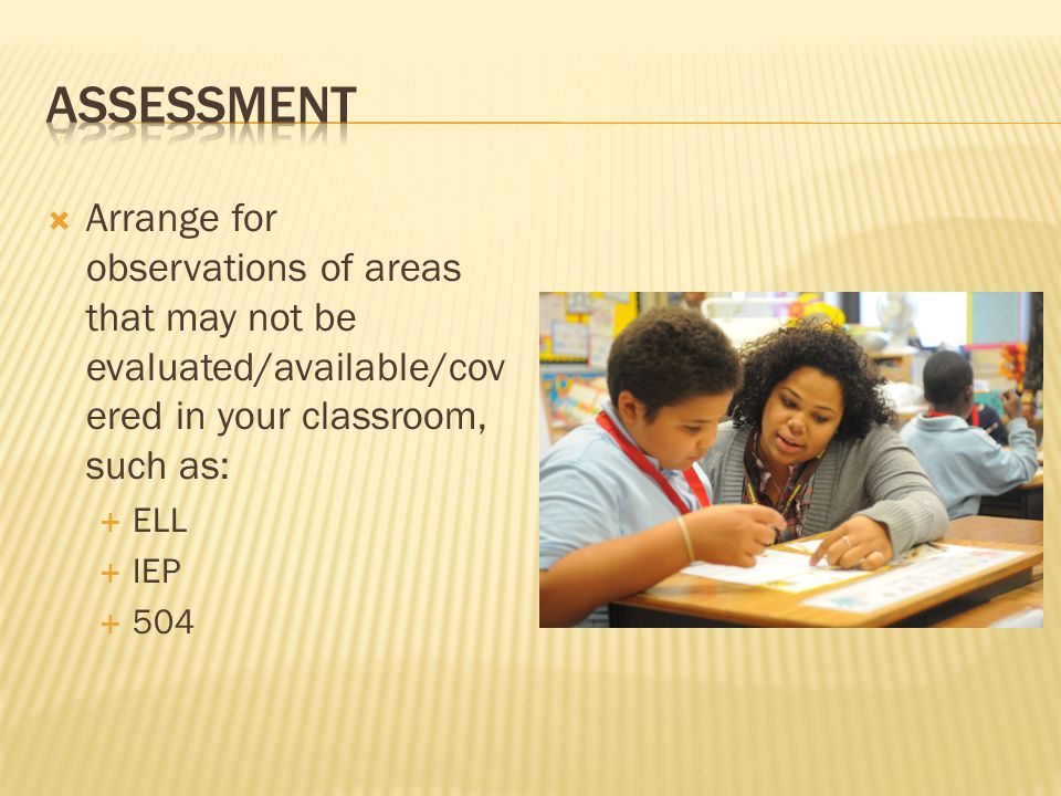 Assessment Arrange for observations of areas that may not be evaluated/available/covered in your classroom, such as: