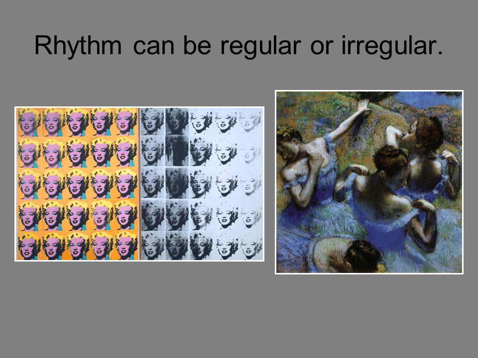 Rhythm can be regular or irregular.