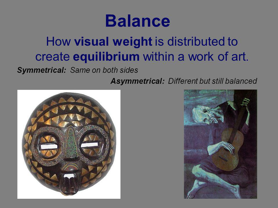 Balance How visual weight is distributed to create equilibrium within a work of art. Symmetrical: Same on both sides.