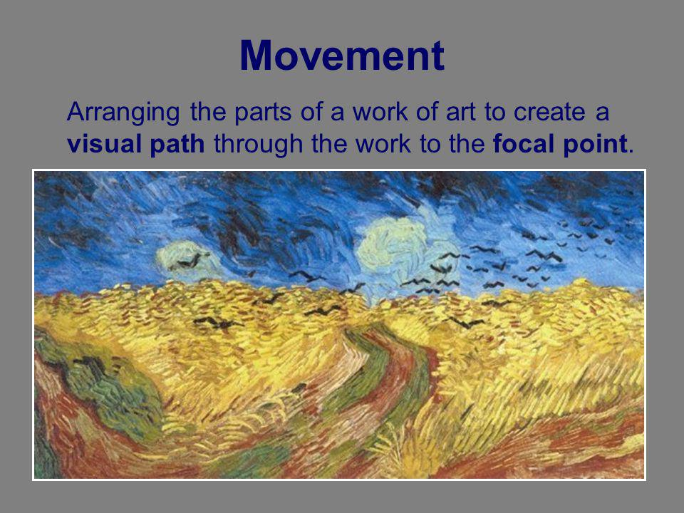 Movement Arranging the parts of a work of art to create a visual path through the work to the focal point.