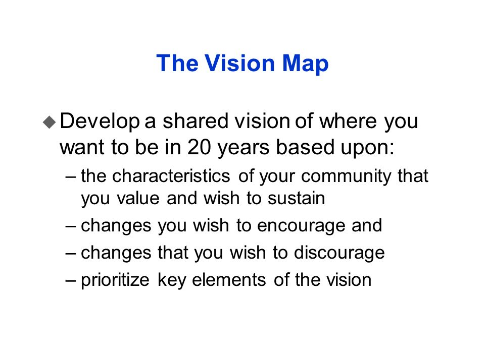 The Vision Map Develop a shared vision of where you want to be in 20 years based upon: