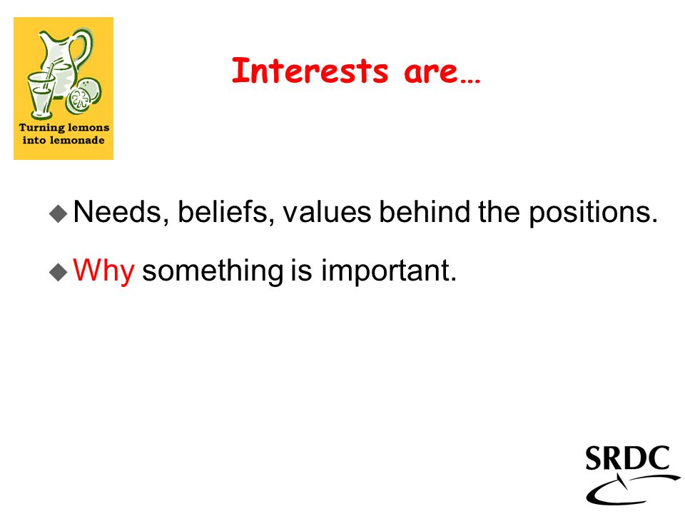 Interests are… Needs, beliefs, values behind the positions.