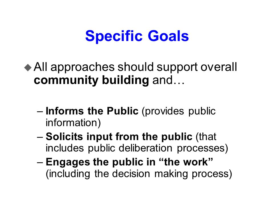 Specific Goals All approaches should support overall community building and… Informs the Public (provides public information)