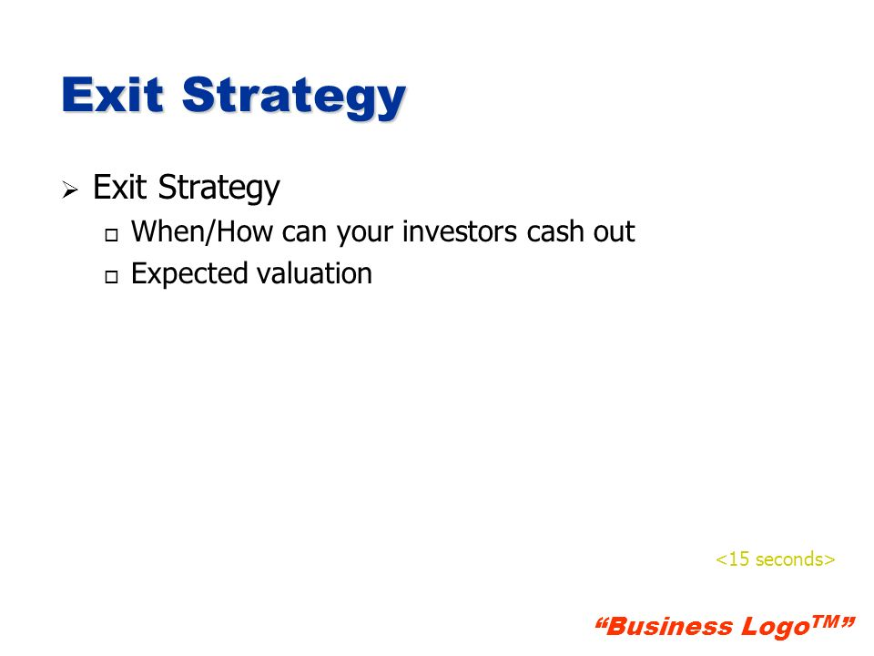 Exit Strategy Exit Strategy When/How can your investors cash out