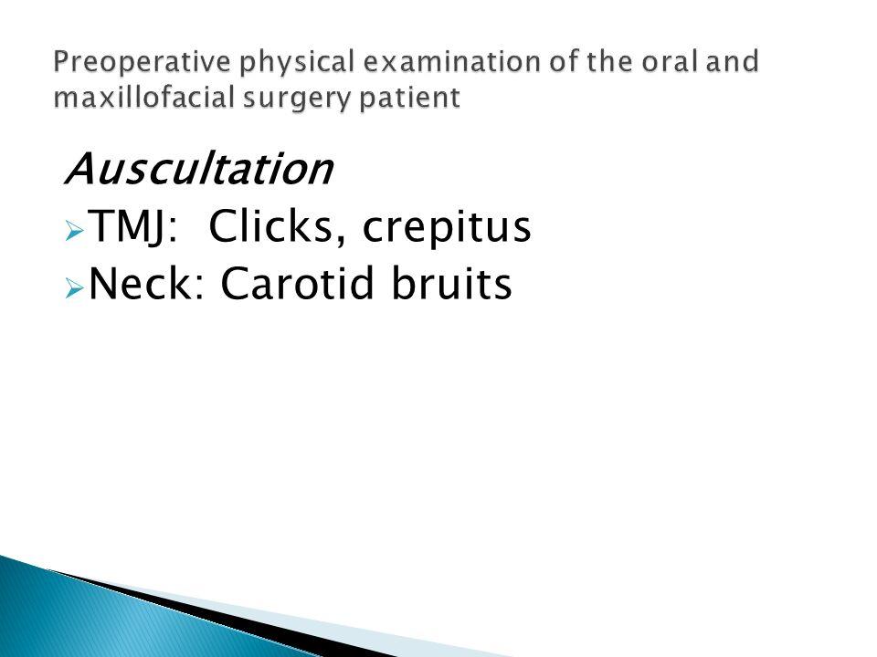 Auscultation TMJ: Clicks, crepitus Neck: Carotid bruits
