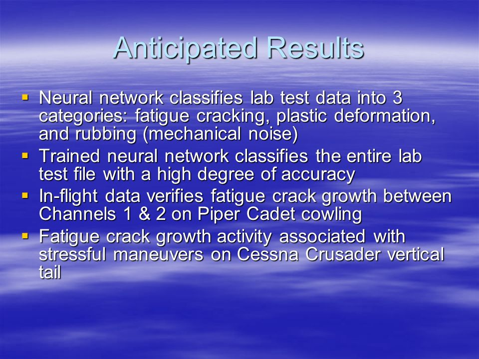 Anticipated Results Neural network classifies lab test data into 3 categories: fatigue cracking, plastic deformation, and rubbing (mechanical noise)