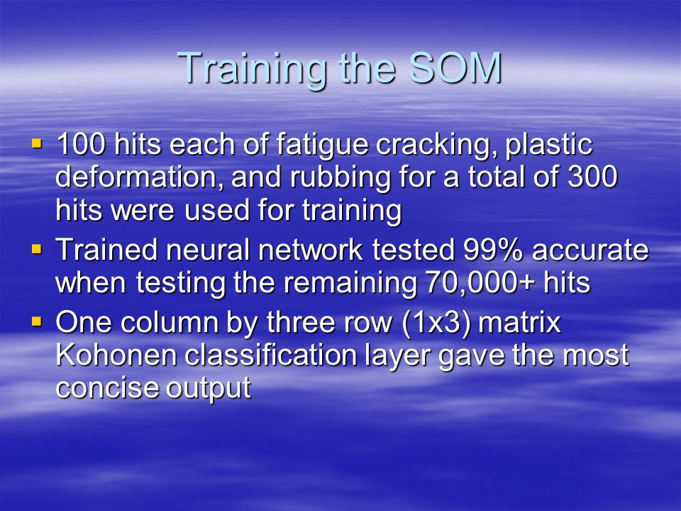 Training the SOM 100 hits each of fatigue cracking, plastic deformation, and rubbing for a total of 300 hits were used for training.