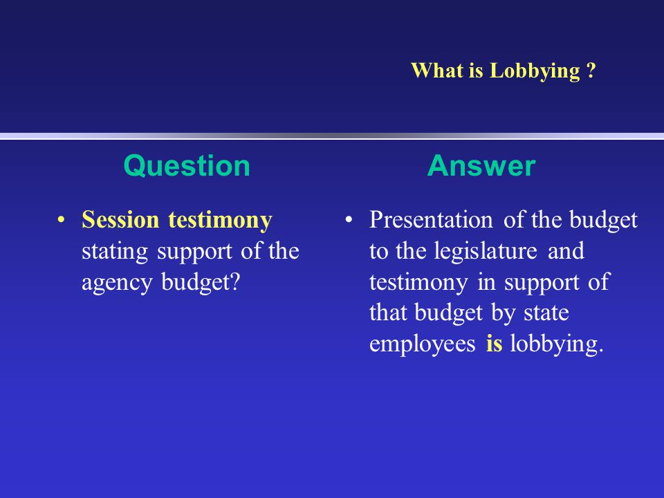 What is Lobbying Question. Answer. Session testimony stating support of the agency budget