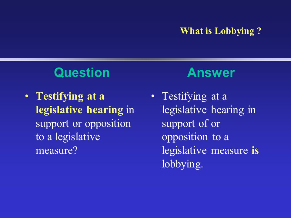 What is Lobbying Question. Answer. Testifying at a legislative hearing in support or opposition to a legislative measure