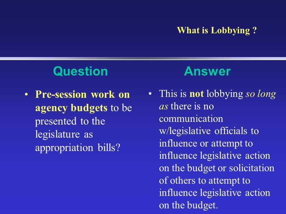 What is Lobbying Question. Answer. Pre-session work on agency budgets to be presented to the legislature as appropriation bills